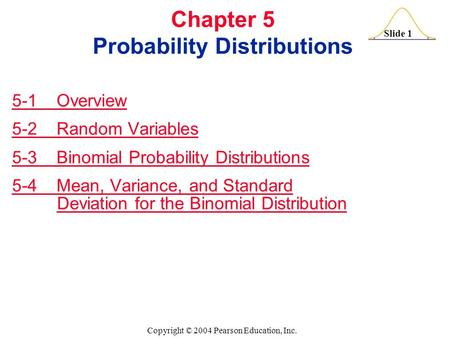 Slide 1 Copyright © 2004 Pearson Education, Inc. Chapter 5 Probability Distributions 5-1 Overview 5-2 Random Variables 5-3 Binomial Probability Distributions.