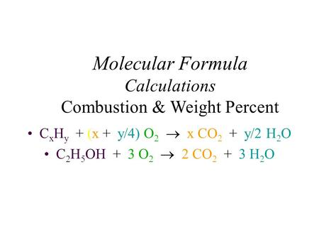 Molecular Formula Calculations Combustion & Weight Percent C x H y + (x + y/4) O 2  x CO 2 + y/2 H 2 O C 2 H 5 OH + 3 O 2  2 CO 2 + 3 H 2 O.