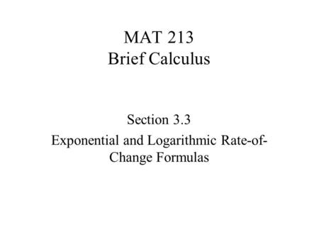 MAT 213 Brief Calculus Section 3.3 Exponential and Logarithmic Rate-of- Change Formulas.