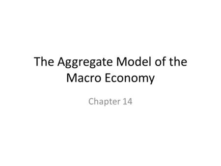 The Aggregate Model of the Macro Economy Chapter 14.