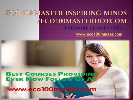 FOR MORE CLASSES VISIT www.eco100master.com.  ECO 100 Week 1 DQ 1 Marginal Cost & Marginal Benefit  ECO 100 Week 1 DQ 2 Self Interest  ECO 100 Week.