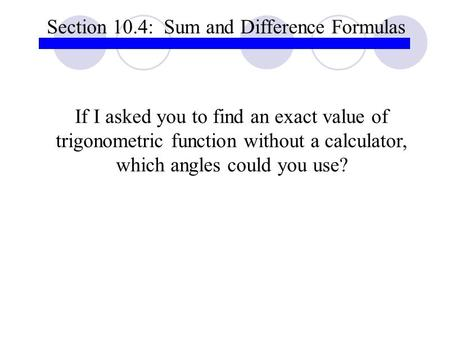 Section 10.4: Sum and Difference Formulas If I asked you to find an exact value of trigonometric function without a calculator, which angles could you.