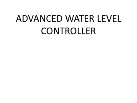 ADVANCED WATER LEVEL CONTROLLER. INTRODUCTION Our advanced water level controller is designed to automatic control of motor, which ensures constant reserve.