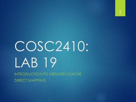 COSC2410: LAB 19 INTRODUCTION TO MEMORY/CACHE DIRECT MAPPING 1.