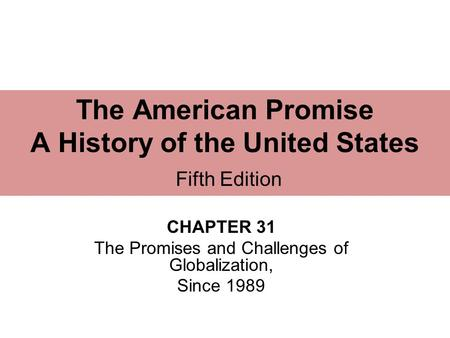 CHAPTER 31 The Promises and Challenges of Globalization, Since 1989 The American Promise A History of the United States Fifth Edition.