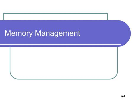 P.1 Memory Management. p.2 Pages The basic unit of memory management. MMU typically deals in pages. Page granularity Many architectures even support multiple.