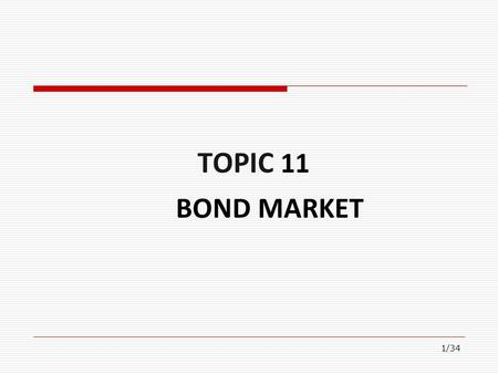 1/34 TOPIC 11 BOND MARKET Financial Markets Financial Markets Foreign Exchange Market Derivatives Traditional Financial Markets (Long-term) Capital Market.