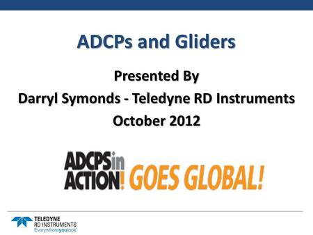 ADCPs and Gliders Presented By Darryl Symonds - Teledyne RD Instruments October 2012.