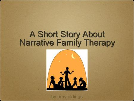 A Short Story About Narrative Family Therapy by amy iddings.