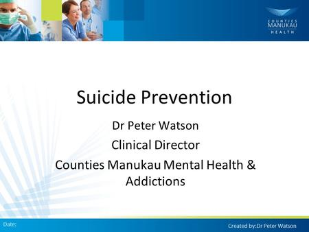 Suicide Prevention Dr Peter Watson Clinical Director Counties Manukau Mental Health & Addictions Date: Created by:Dr Peter Watson.
