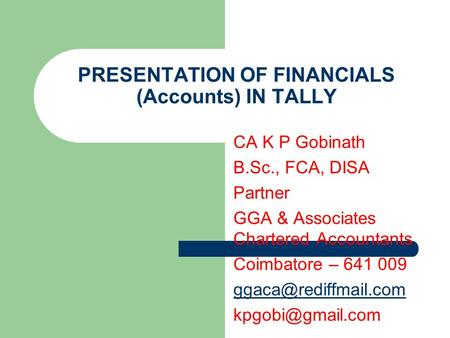PRESENTATION OF FINANCIALS (Accounts) IN TALLY CA K P Gobinath B.Sc., FCA, DISA Partner GGA & Associates Chartered Accountants Coimbatore – 641 009