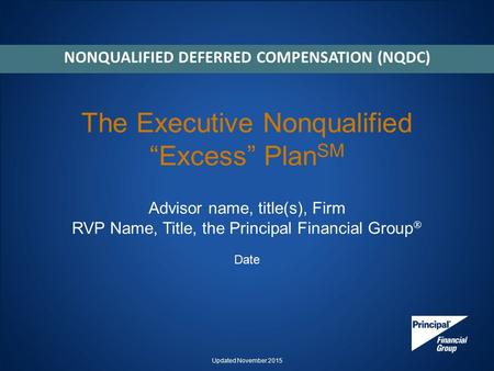 "The Executive Nonqualified ""Excess"" Plan SM Advisor name, title(s), Firm RVP Name, Title, the Principal Financial Group  Date NONQUALIFIED DEFERRED COMPENSATION."