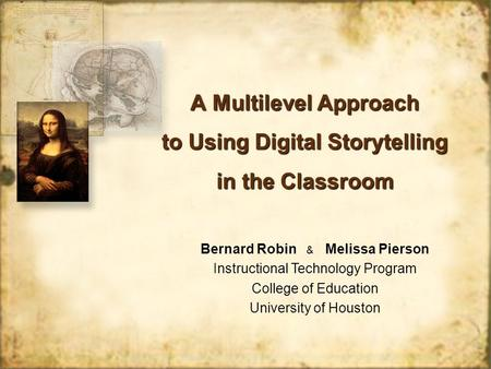 A Multilevel Approach to Using Digital Storytelling in the Classroom Bernard Robin & Melissa Pierson Instructional Technology Program College of Education.