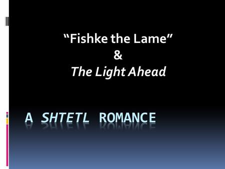 """Fishke the Lame"" & The Light Ahead. ""Fishke the Lame"" (1869) by S.Y. Abramovitsh  Partially based on the author's experience of travelling with beggars."