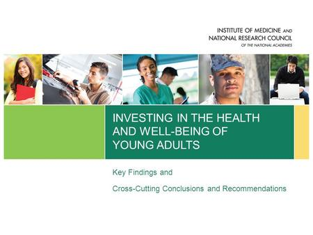 INVESTING IN THE HEALTH AND WELL-BEING OF YOUNG ADULTS Key Findings and Cross-Cutting Conclusions and Recommendations.
