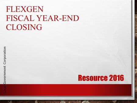 FLEXGEN FISCAL YEAR-END CLOSING Local Government Corporation Resource 2016.