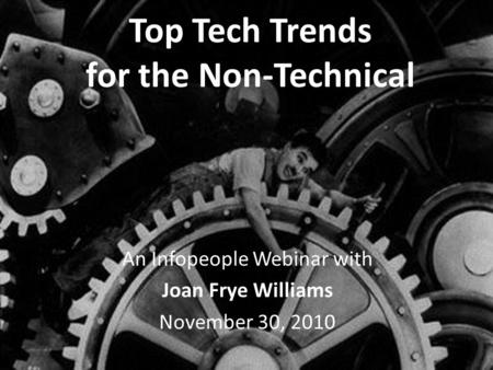 Top Tech Trends for the Non-Technical An Infopeople Webinar with Joan Frye Williams November 30, 2010.