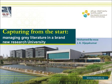 Capturing from the start: managing grey literature in a brand new research University Mohamed Ba-essa J. K. Vijayakumar.
