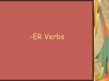 -ER Verbs. What is an –ER Verb ? An –ER verb is a 'doing word' that ends in –ER. Eg: acheterto buy aimerto like écouterto listen habiterto live.