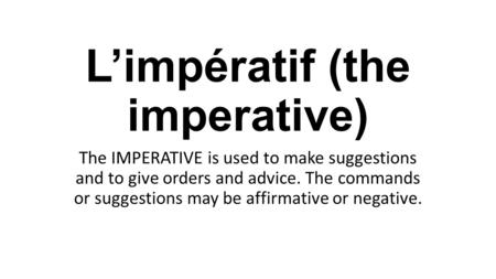 L'impératif (the imperative) The IMPERATIVE is used to make suggestions and to give orders and advice. The commands or suggestions may be affirmative or.