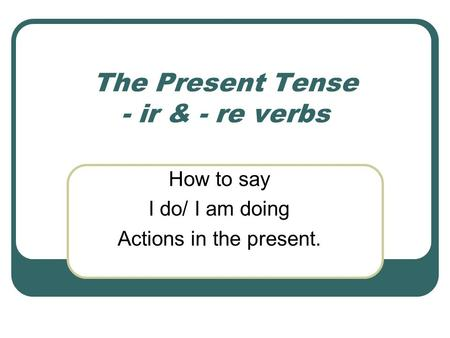 The Present Tense - ir & - re verbs How to say I do/ I am doing Actions in the present.