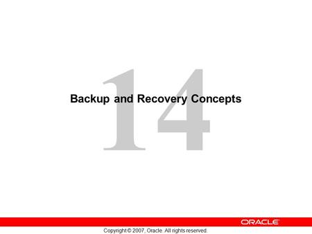 14 Copyright © 2007, Oracle. All rights reserved. Backup and Recovery Concepts.
