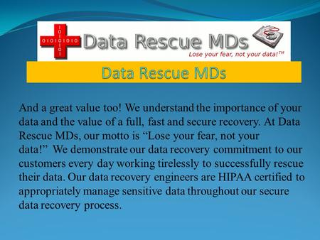 "And a great value too! We understand the importance of your data and the value of a full, fast and secure recovery. At Data Rescue MDs, our motto is ""Lose."