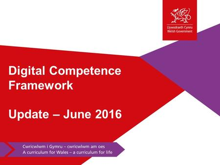 Digital Competence Framework Update – June 2016. Progress to date June 2015 – the Minister for Education and Skills announced that a Digital Competence.