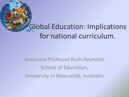 Global Education: Implications for national curriculum. Associate Professor Ruth Reynolds School of Education, University of Newcastle, Australia.