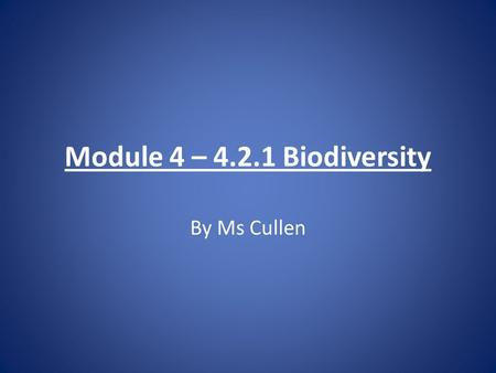 Module 4 – 4.2.1 Biodiversity By Ms Cullen. Terminology Try and define the following terms used when studying the environment.
