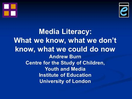 Media Literacy: What we know, what we don't know, what we could do now Andrew Burn Centre for the Study of Children, Youth and Media Institute of Education.