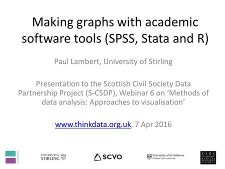 Making graphs with academic software tools (SPSS, Stata and R) Paul Lambert, University of Stirling Presentation to the Scottish Civil Society Data Partnership.