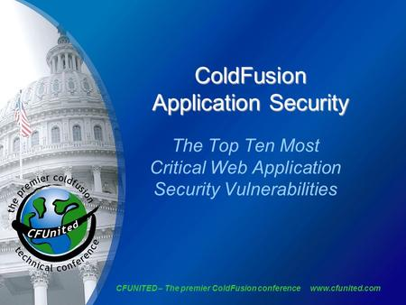 CFUNITED – The premier ColdFusion conference www.cfunited.com ColdFusion Application Security The Top Ten Most Critical Web Application Security Vulnerabilities.