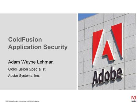 2006 Adobe Systems Incorporated. All Rights Reserved. ColdFusion Application Security Adam Wayne Lehman ColdFusion Specialist Adobe Systems, Inc.