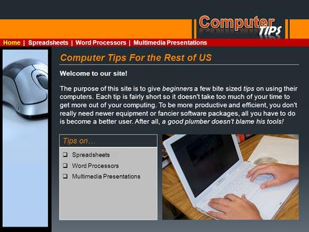 Computer Tips For the Rest of US Welcome to our site! The purpose of this site is to give beginners a few bite sized tips on using their computers. Each.