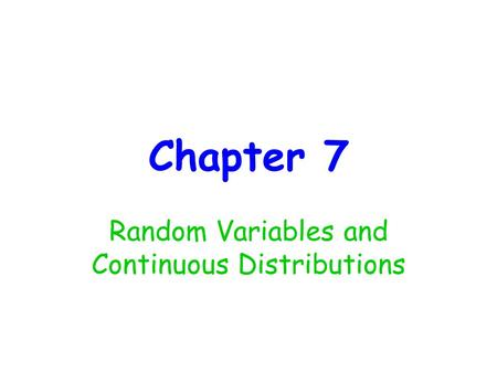 Chapter 7 Random Variables and Continuous Distributions.