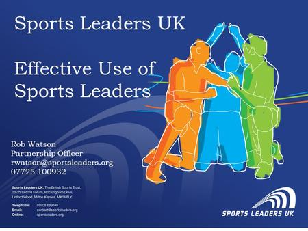 Sports Leaders UK Effective Use of Sports Leaders Rob Watson Partnership Officer 07725 100932.