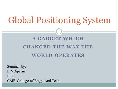 A GADGET WHICH CHANGED THE WAY THE WORLD OPERATES Global Positioning System Seminar by: B V Aparna ECE CMR College of Engg. And Tech.