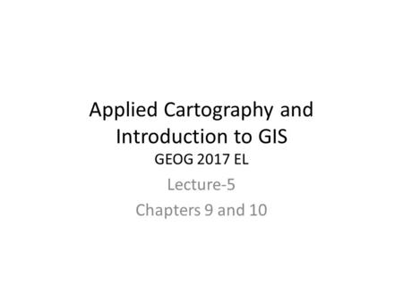 Applied Cartography and Introduction to GIS GEOG 2017 EL Lecture-5 Chapters 9 and 10.