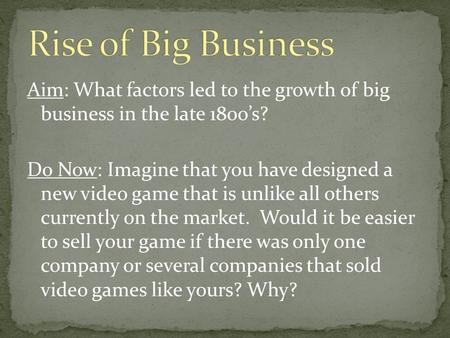 Aim: What factors led to the growth of big business in the late 1800's? Do Now: Imagine that you have designed a new video game that is unlike all others.