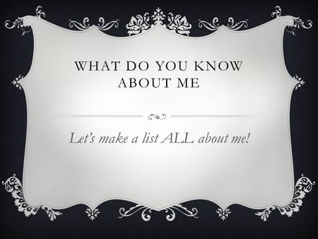 WHAT DO YOU KNOW ABOUT ME Let's make a list ALL about me!