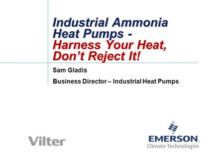 Industrial Ammonia Heat Pumps - Harness Your Heat, Don't Reject It! Sam Gladis Business Director – Industrial Heat Pumps.