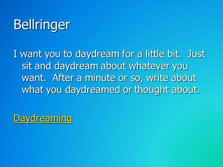Bellringer I want you to daydream for a little bit. Just sit and daydream about whatever you want. After a minute or so, write about what you daydreamed.