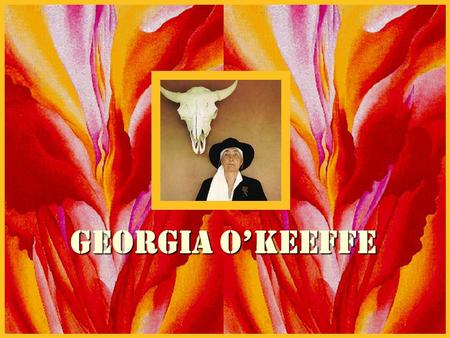Georgia o'KEeffe. My name is Georgia O'Keeffe. When I was 12 years old I knew I wanted to be an artist. I went to art schools and even was an art teacher.