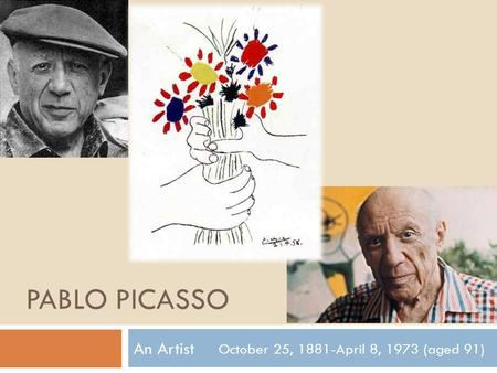 PABLO PICASSO An Artist October 25, 1881-April 8, 1973 (aged 91)