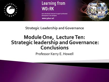 Module One, Lecture Ten: Strategic leadership and Governance: Conclusions Professor Kerry E. Howell.