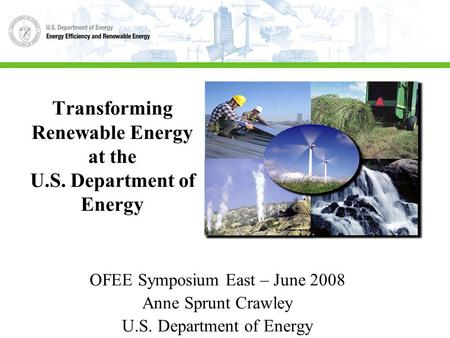Transforming Renewable Energy at the U.S. Department of Energy OFEE Symposium East – June 2008 Anne Sprunt Crawley U.S. Department of Energy.