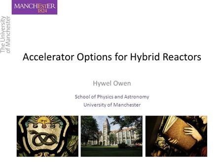 Accelerator Options for Hybrid Reactors Hywel Owen School of Physics and Astronomy University of Manchester.