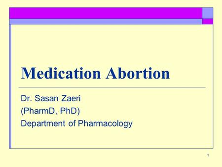 1 Medication Abortion Dr. Sasan Zaeri (PharmD, PhD) Department of Pharmacology.