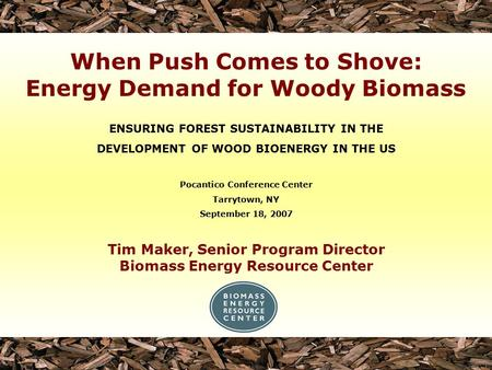 Tim Maker, Senior Program Director Biomass Energy Resource Center ENSURING FOREST SUSTAINABILITY IN THE DEVELOPMENT OF WOOD BIOENERGY IN THE US Pocantico.